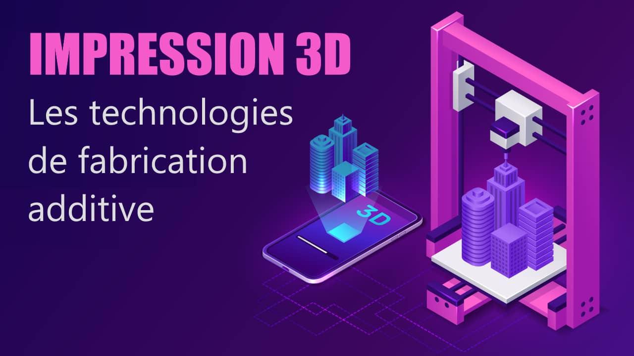 impression 3d : technologies de fabrication additive